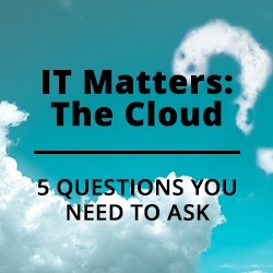 IT Matters: The Cloud – 5 Questions You Need to Ask